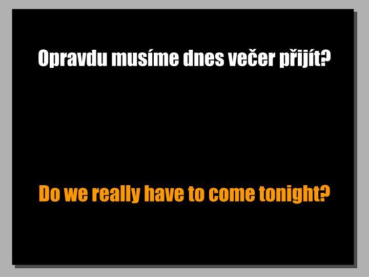 Opravdu musíme dnes večer přijít?