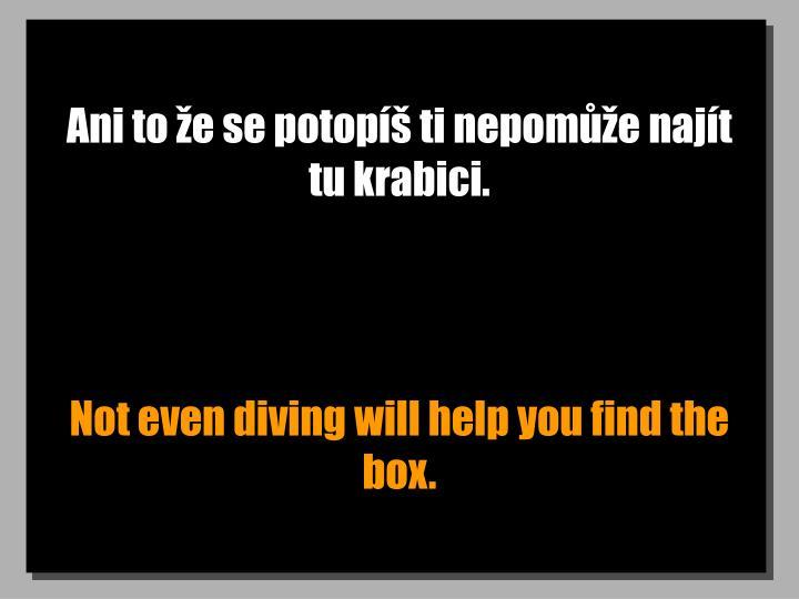 Ani to že se potopíš ti nepomůže najít tu krabici.