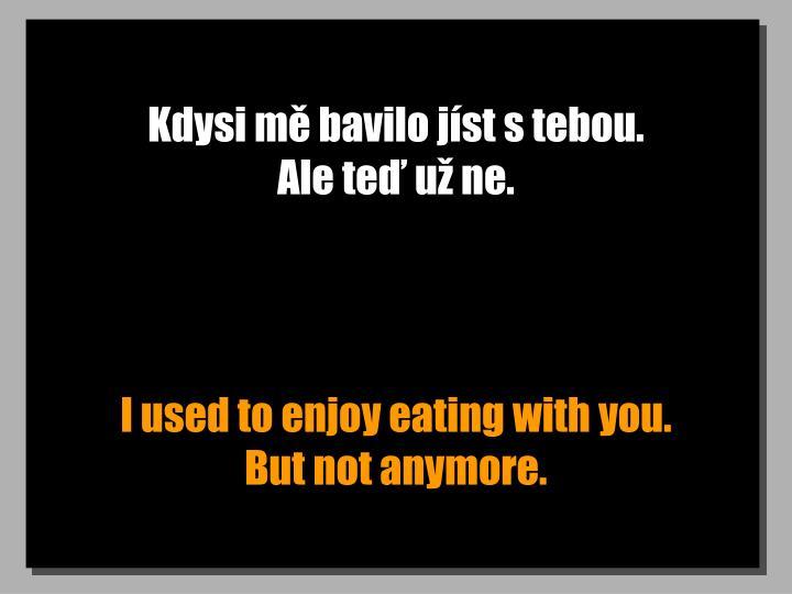 Kdysi mě bavilo jíst s tebou.                   Ale teď už ne.