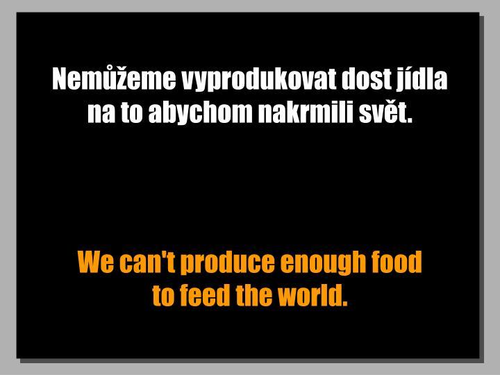 Nemůžeme vyprodukovat dost jídla na to abychom nakrmili svět.