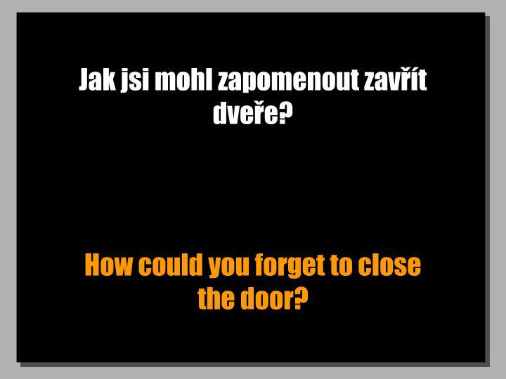 Jak jsi mohl zapomenout zavřít dveře?