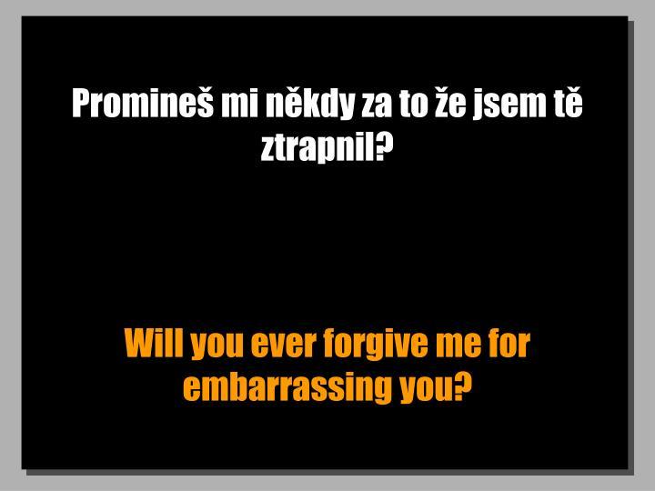 Promineš mi někdy za to že jsem tě ztrapnil?