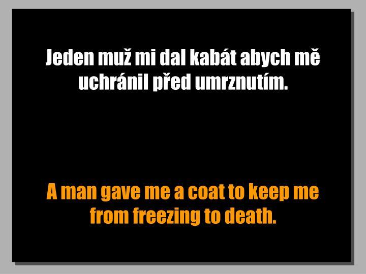 Jeden muž mi dal kabát abych mě uchránil před umrznutím.