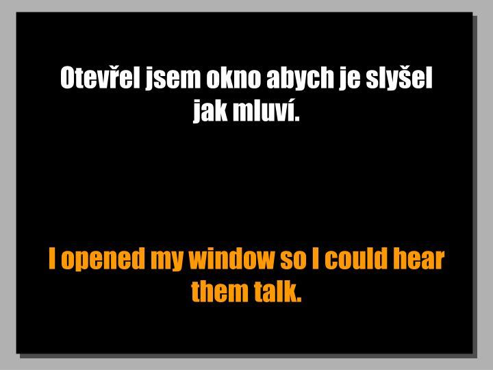 Otevřel jsem okno abych je slyšel jak mluví.
