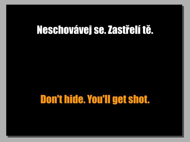 Neschovávej se. Zastřelí tě.