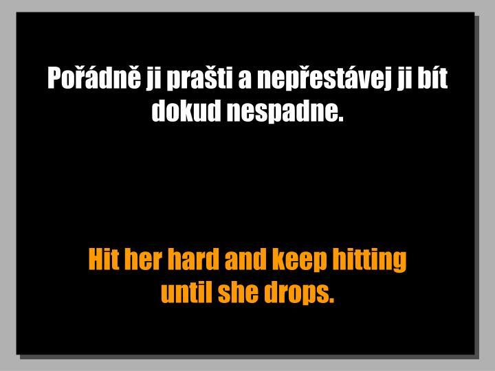 Pořádně ji prašti a nepřestávej ji bít dokud nespadne.