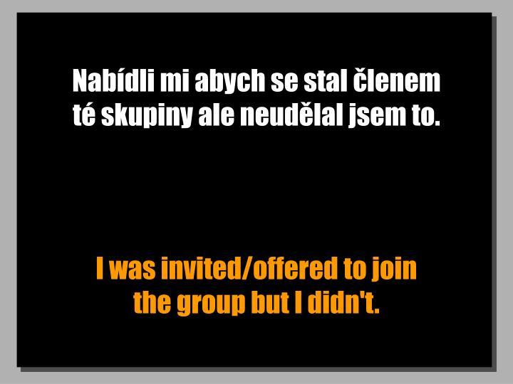 Nabídli mi abych se stal členem            té skupiny ale neudělal jsem to.