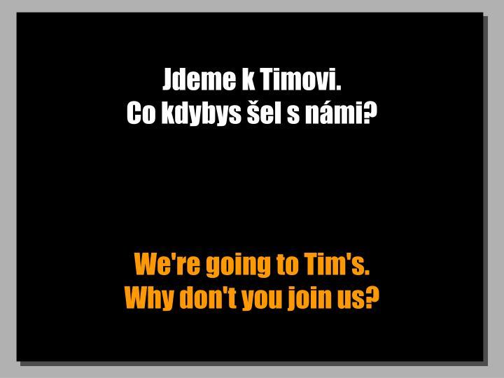 Jdeme k Timovi.                                                     Co kdybys šel s námi?