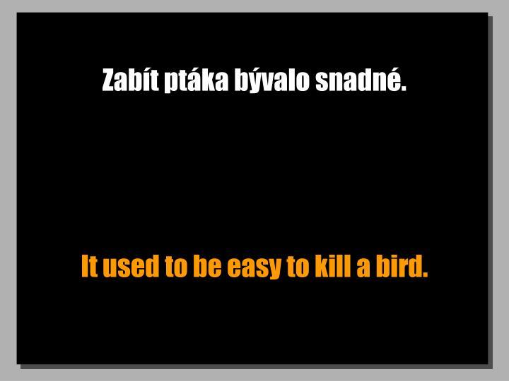 Zabít ptáka bývalo snadné.