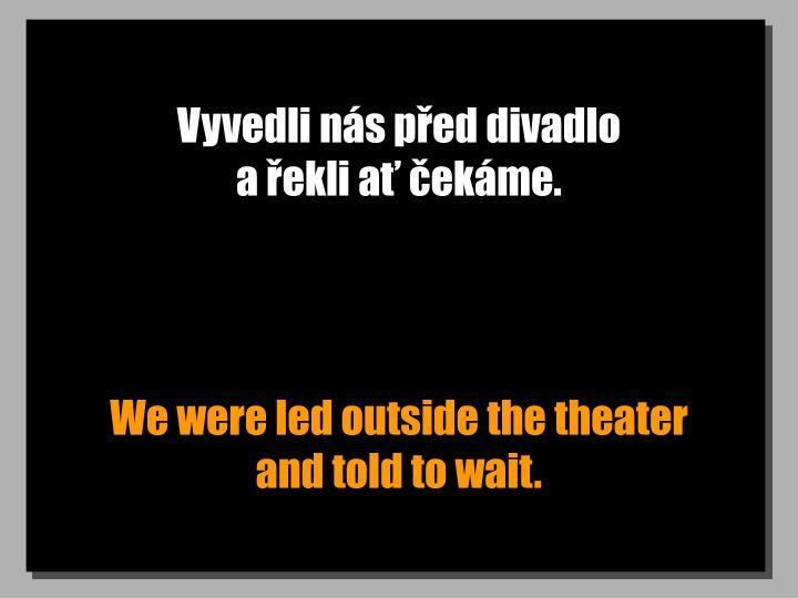 Vyvedli nás před divadlo                                   a řekli ať čekáme.