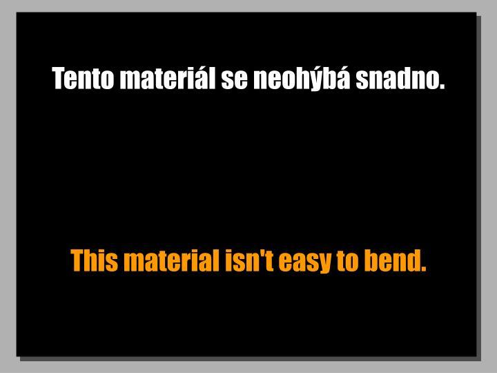 Tento materiál se neohýbá snadno.