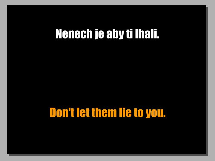 Nenech je aby ti lhali.