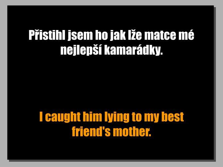 Přistihl jsem ho jak lže matce mé nejlepší kamarádky.