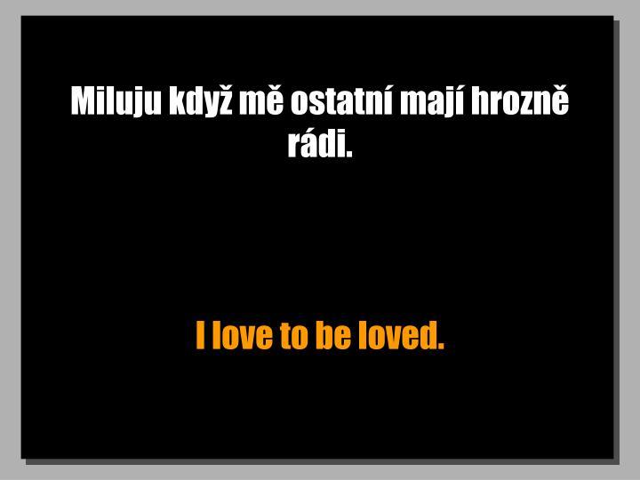 Miluju když mě ostatní mají hrozně rádi.