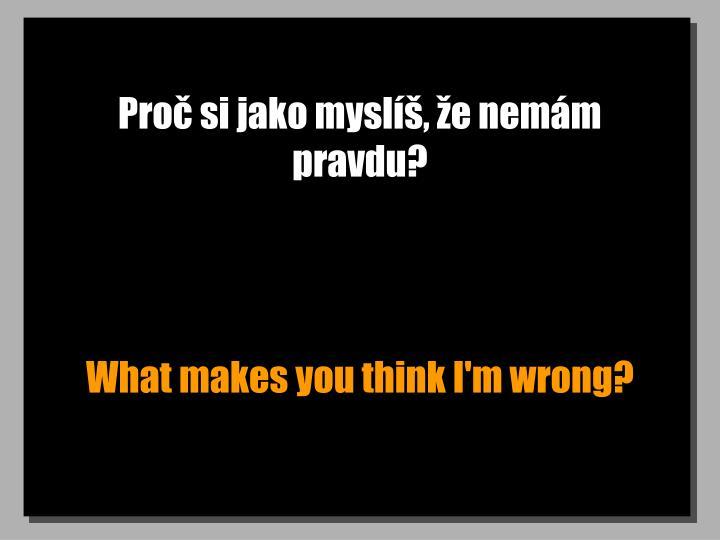 Proč si jako myslíš, že nemám pravdu?