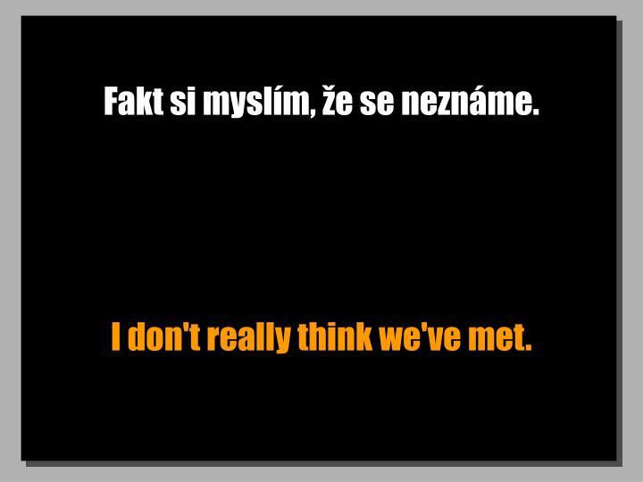 Fakt si myslím, že se neznáme.