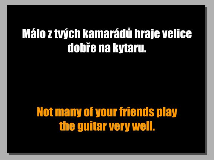 Málo z tvých kamarádů hraje velice dobře na kytaru.