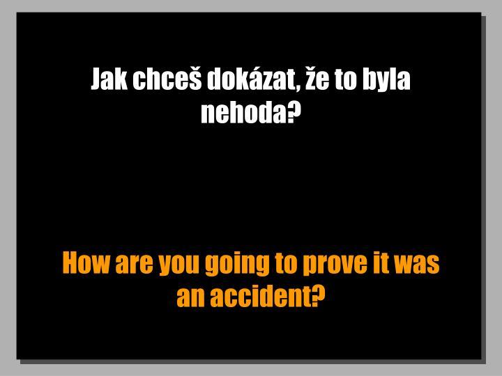 Jak chceš dokázat, že to byla nehoda?