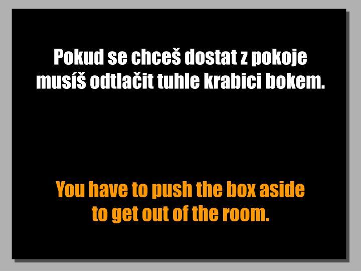 Pokud se chceš dostat z pokoje musíš odtlačit tuhle krabici bokem.
