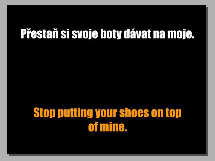 Přestaň si svoje boty dávat na moje.