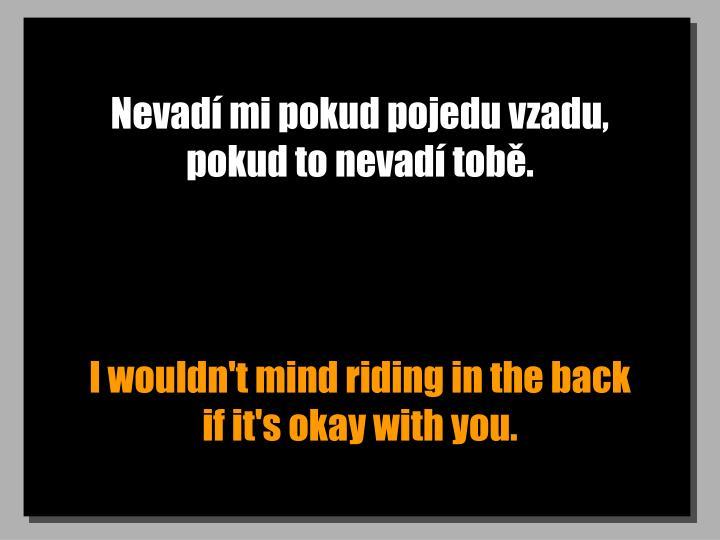 Nevadí mi pokud pojedu vzadu, pokud to nevadí tobě.