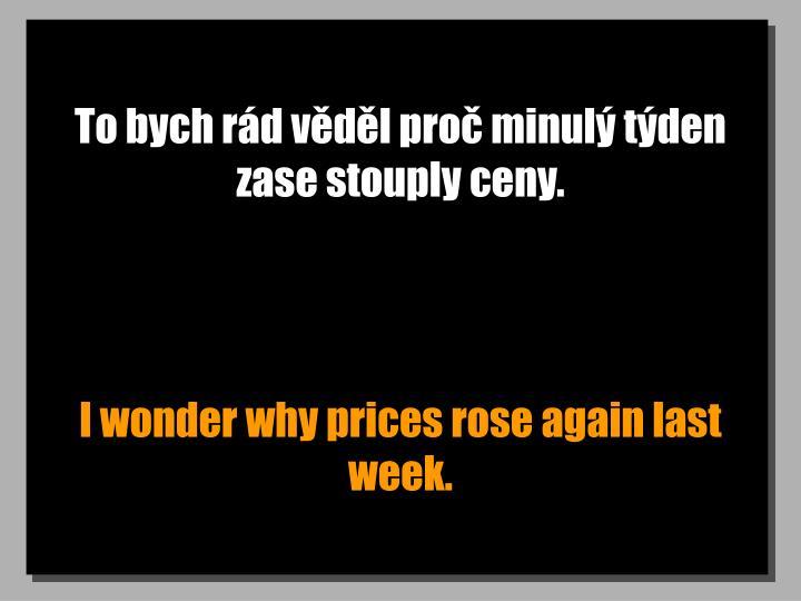 To bych rád věděl proč minulý týden zase stouply ceny.