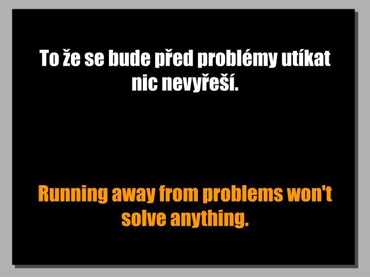 To že se bude před problémy utíkat nic nevyřeší.