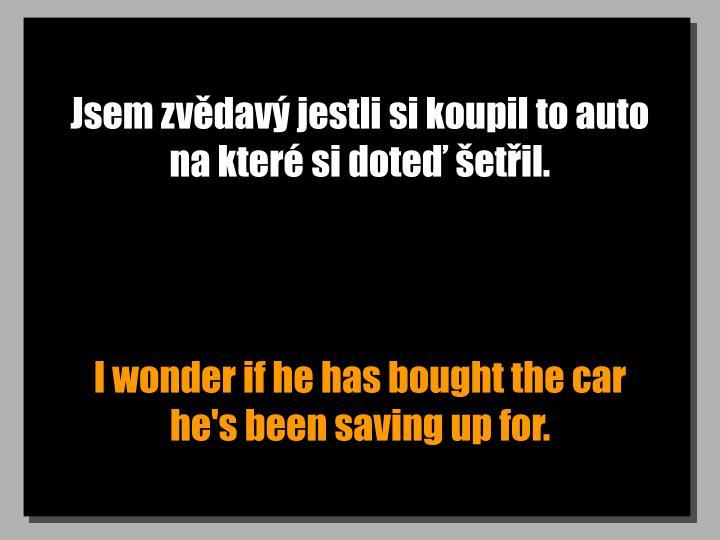 Jsem zvědavý jestli si koupil to auto na které si doteď šetřil.