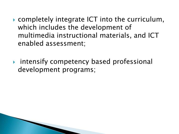 completely integrate ICT into the curriculum, which includes the development of multimedia instructional materials, and ICT enabled assessment;