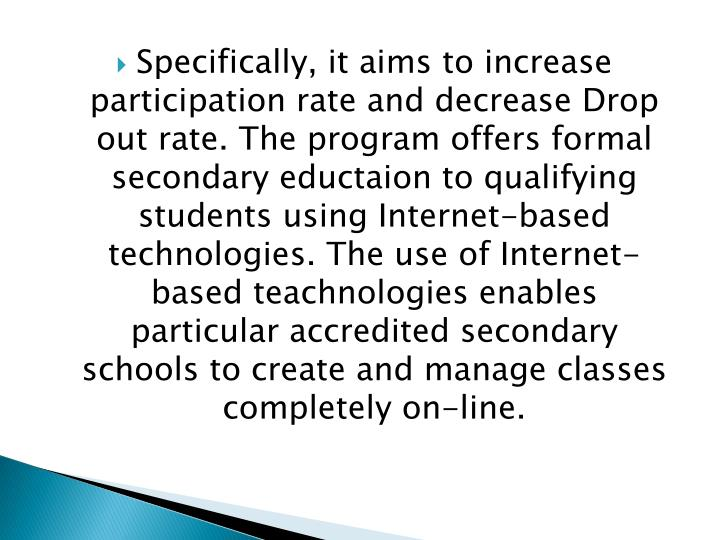 Specifically, it aims to increase participation rate and decrease Drop out rate. The program offers formal secondary eductaion to qualifying students using Internet-based technologies. The use of Internet-based teachnologies enables particular accredited secondary schools to create and manage classes completely on-line.