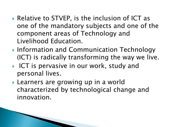 Relative to STVEP, is the inclusion of ICT as one of the mandatory subjects and one of the component areas of Technology and Livelihood Education.