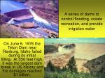 a series of dams to control flooding create recreation and provide irrigation water
