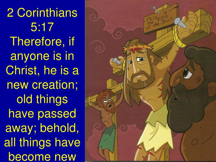 2 Corinthians 5:17 Therefore, if anyone is in Christ, he is a new creation; old things have passed away; behold, all things have become new