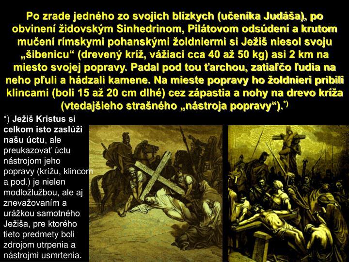"""Po zrade jedného zo svojich blízkych (učeníka Judáša), po obvinení židovským Sinhedrinom, Pilátovom odsúdení a krutom mučení rímskymi pohanskými žoldniermi si Ježiš niesol svoju """"šibenicu"""" (drevený kríž, vážiaci cca 40 až 50 kg) asi 2 km na miesto svojej popravy. Padal pod tou ťarchou, zatiaľčo ľudia na neho pľuli a hádzali kamene. Na mieste popravy ho žoldnieri pribili klincami (boli 15 až 20 cm dlhé) cez zápastia a nohy na drevo kríža"""