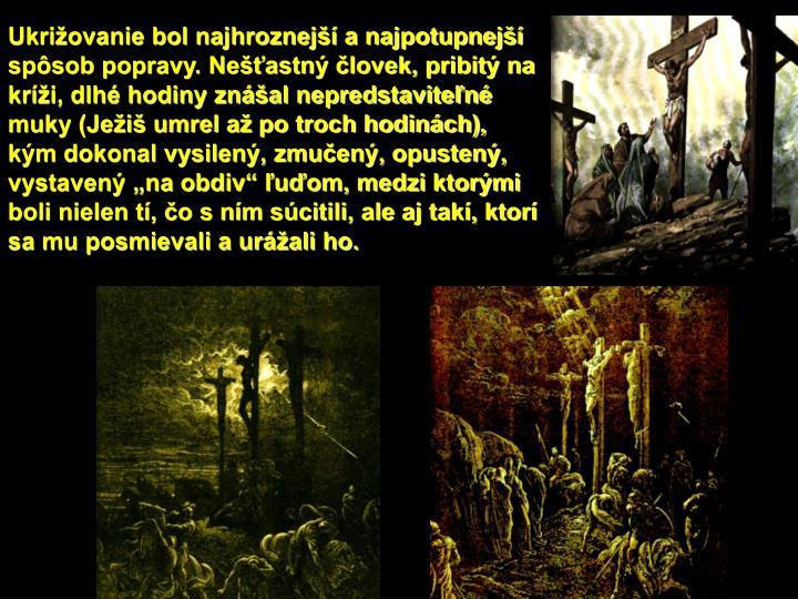 """Ukrižovanie bol najhroznejší a najpotupnejší spôsob popravy. Nešťastný človek, pribitý na kríži, dlhé hodiny znášal nepredstaviteľné muky (Ježiš umrel až po troch hodinách), kým dokonal vysilený, zmučený, opustený, vystavený """"na obdiv"""" ľuďom, medzi ktorými boli nielen tí, čo s ním súcitili, ale aj takí, ktorí sa mu posmievali a urážali ho."""