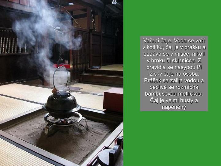 Vaření čaje. Voda se vaří v kotlíku, čaj je v prášku a podává se v misce, nikoli v hrnku či skleničce. Z pravidla se nasypou tři lžičky čaje na osobu. Prášek se zalije vodou a pečlivě se rozmíchá bambusovou metličkou. Čaj je velmi hustý a napěněný
