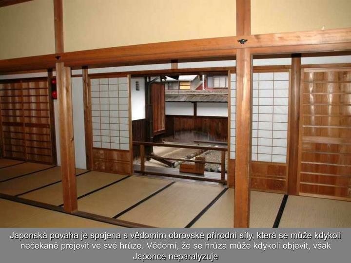 Japonská povaha je spojena s vědomím obrovské přírodní síly, která se může kdykoli nečekaně projevit ve své hrůze. Vědomí, že se hrůza může kdykoli objevit, však Japonce neparalyzuje