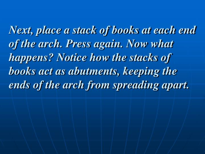 Next, place a stack of books at each end of the arch. Press again. Now what happens? Notice how the stacks of books act as abutments, keeping the ends of the arch from spreading apart.