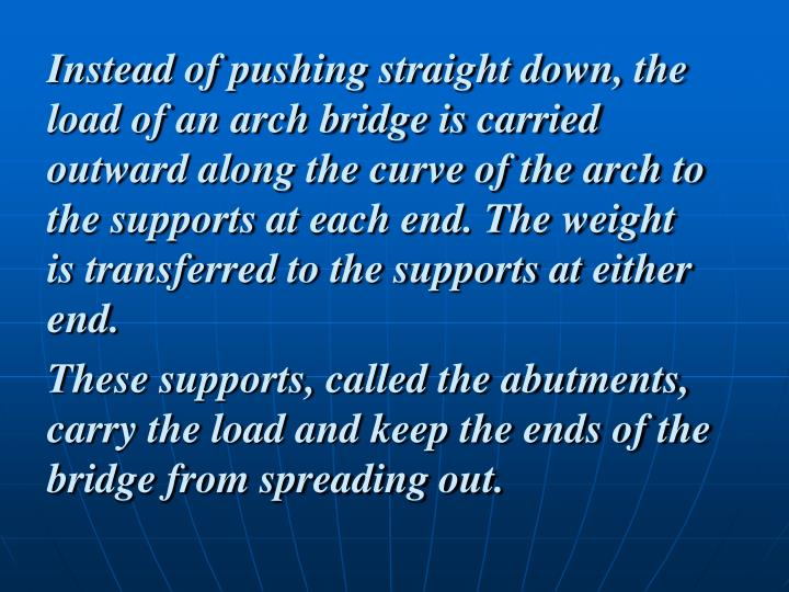 Instead of pushing straight down, the load of an arch bridge is carried outward along the curve of the arch to the supports at each end. The weight is transferred to the supports at either end.