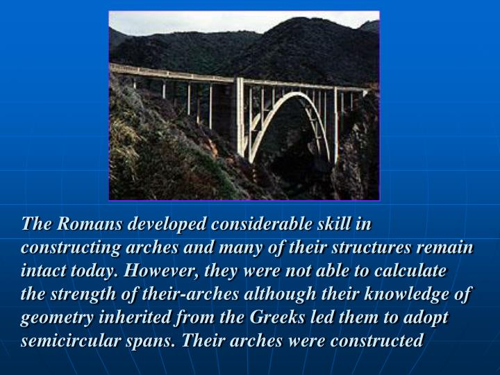 The Romans developed considerable skill in constructing arches and many of their structures remain intact today. However, they were not able to calculate the strength of their-arches although their knowledge of geometry inherited from the Greeks led them to adopt semicircular spans. Their arches were constructed