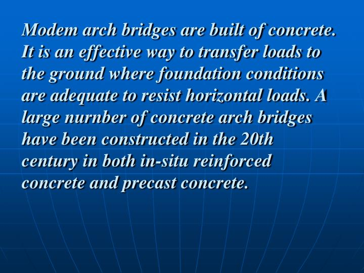 Modem arch bridges are built of concrete. It is an effective way to transfer loads to the ground where foundation conditions are adequate to resist horizontal loads. A large nurnber of concrete arch bridges have been constructed in the 20th century in both in-situ reinforced concrete and precast concrete.