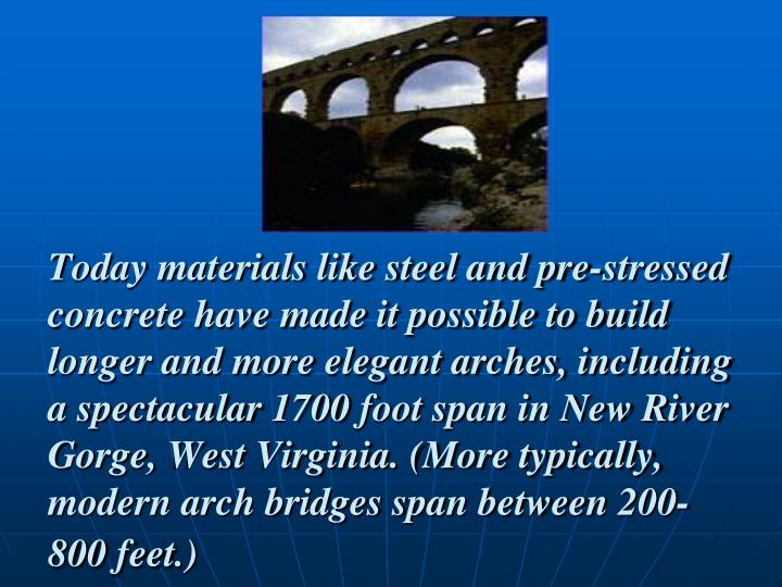 Today materials like steel and pre-stressed concrete have made it possible to build longer and more elegant arches, including a spectacular 1700 foot span in New River Gorge, West Virginia. (More typically, modern arch bridges span between 200-800 feet.)