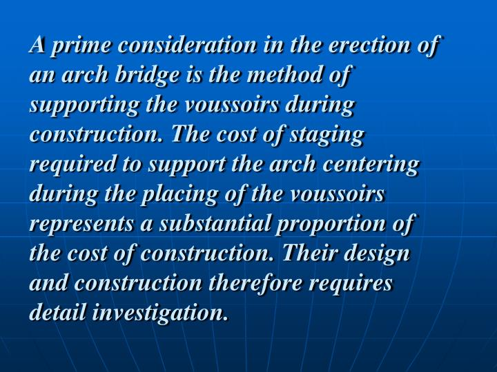 A prime consideration in the erection of an arch bridge is the method of supporting the voussoirs during construction. The cost of staging required to support the arch centering during the placing of the voussoirs represents a substantial proportion of the cost of construction. Their design and construction therefore requires detail investigation.