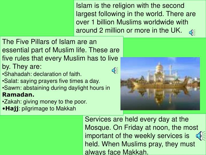 Islam is the religion with the second largest following in the world. There are over 1 billion Muslims worldwide with around 2 million or more in the UK.