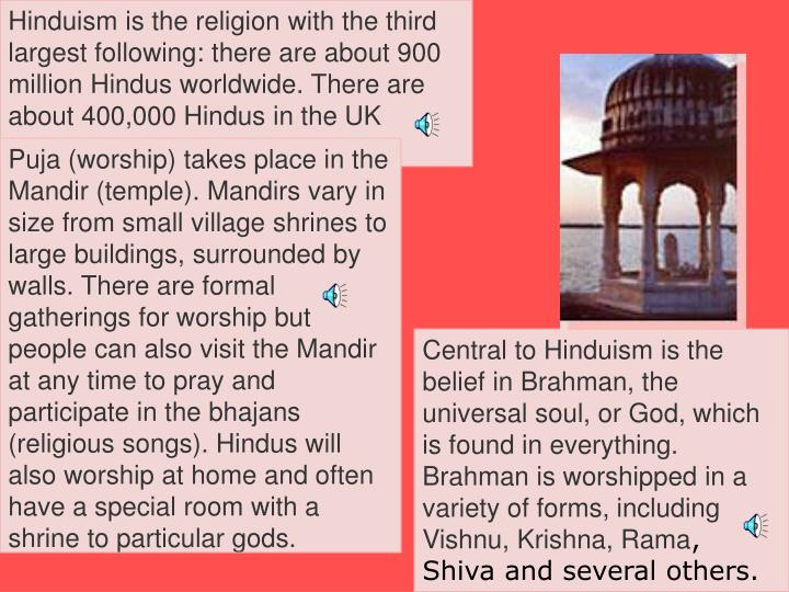 Central to Hinduism is the belief in Brahman, the universal soul, or God, which is found in everything. Brahman is worshipped in a variety of forms, including Vishnu, Krishna, Rama