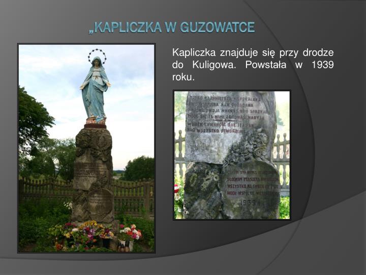 Kapliczka znajduje się przy drodze do Kuligowa. Powstała w 1939 roku.