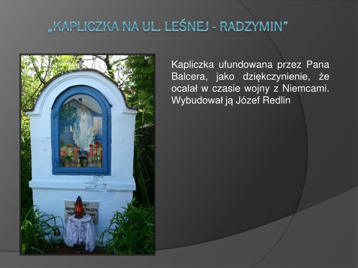 Kapliczka ufundowana przez Pana Balcera, jako dziękczynienie, że ocalał w czasie wojny z Niemcami...