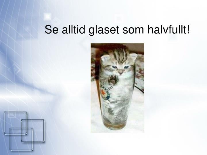 Se alltid glaset som halvfullt!