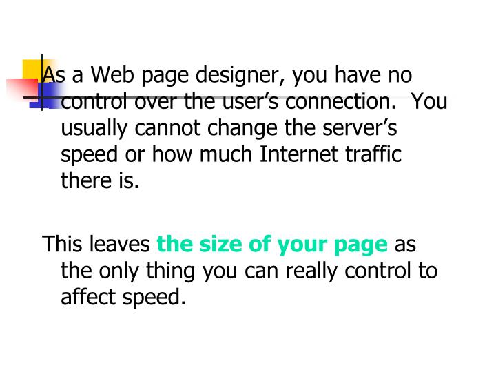 As a Web page designer, you have no control over the user's connection.  You usually cannot change the server's speed or how much Internet traffic there is.