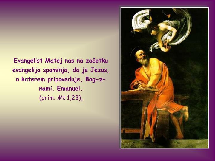 Evangelist Matej nas na začetku evangelija spominja, da je Jezus, o katerem pripoveduje, Bog-z-nami...
